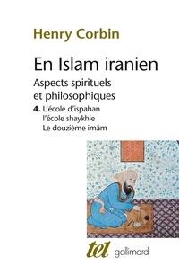 Henry Corbin - En Islam iranien - Aspects spirituels et philosophiques Tome 4, L'Ecole d'Ispahan, L'Ecole shaykhie, Le Douzième Imâm.