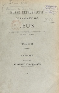 Henry d'Allemagne - Musée rétrospectif de la classe 100, jeux, à l'Exposition universelle internationale de 1900, à Paris (2). Rapport.