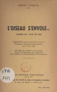 Henry d'Arcyl et Marco Behar - L'oiseau s'envole... - Comédie en 1 acte, en vers, représentée pour la 1ère fois au Théâtre Charles-de-Rochefort, le 1er juin 1950.
