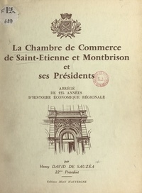 Henry David de Sauzéa et Jacques Ayrolles - La Chambre de commerce de Saint-Étienne et Montbrison et ses présidents - Abrégé de 125 années d'histoire économique régionale, 1833-1957.