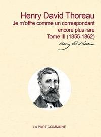 Henry-David Thoreau - Correspondance générale - Tome 3, Je m'offre comme un correspondant encore plus rare (1855-1862).