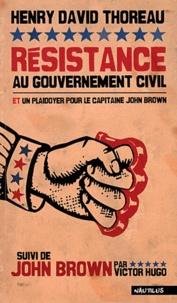 Henry-David Thoreau - Résistance au gouvernement civil et plaidoyer pour le capitaine John Brown - Suivi de John Brown par Victor Hugo.