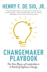 Henry De Sio - Changemaker Playbook - The New Physics of Leadership in a World of Explosive Change.