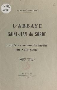 Henry Delfour - L'abbaye Saint-Jean de Sorde - D'après les manuscrits inédits du XVIIe siècle.