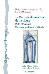 Henry Donneaud et Augustin Laffay - La province dominicaine de Toulouse (XIXe-XXe siècles) - Une histoire intellectuelle et spirituelle.