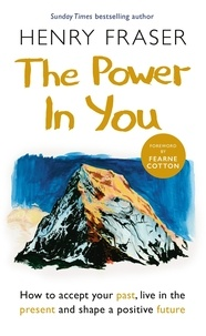 Henry Fraser - The Power in You - How to Accept your Past, Live in the Present and Shape a Positive Future.