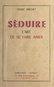 Henry Frichet - Séduire - L'art de se faire aimer.
