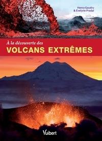 Henry Gaudru et Évelyne Pradal - A la découverte des volcans extrêmes.