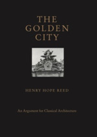 Henry Hope Reed - The Golden City - An Argument for Classical Architecture.