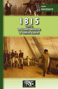 Henry Houssaye - 1815 - Tome 3, La seconde abdication ; La terreur blanche.
