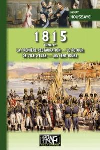 Henry Houssaye - 1815 - Tome 1, La première restauration, le retour de l'île d'Elbe, les Cent-Jours.