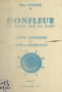 Henry Houssaye - Honfleur, la ville sur le flot, petite histoire du pays de Honfleur (1). Des origines jusqu'à nos jours.