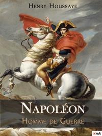 Henry Houssaye - Napoléon, Homme de Guerre.
