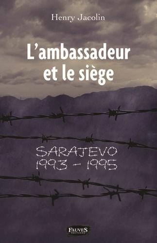 Henry Jacolin - L'ambassadeur et le siège - Sarajevo 1993-1995.