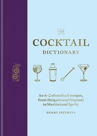 Henry Jeffreys - The Cocktail Dictionary - An A–Z of cocktail recipes, from Daiquiri and Negroni to Martini and Spritz.