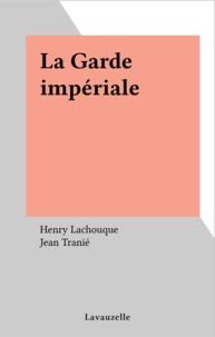 Henry Lachouque et Jean Tranié - La Garde impériale.