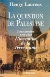 Henry Laurens - La Question de Palestine - Tome 1 - L'invention de la Terre sainte (1799-1922).