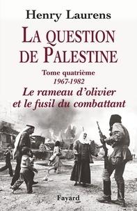 Henry Laurens - La Question de Palestine, tome 4 - Le rameau d'olivier et le fusil du combattant (1967-1982).
