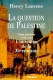 Henry Laurens - La question de Palestine. - Tome 1, L'invention de la Terre sainte (1799-1922).
