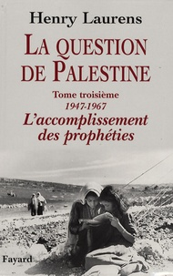 Henry Laurens - La question de Palestine - Tome 3, L'accomplissement des prophéties (1947-1967).