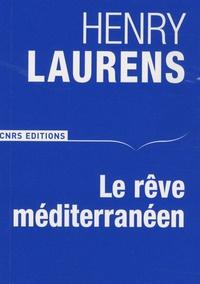 Henry Laurens - Le rêve méditerranéen - Grandeurs et avatars.