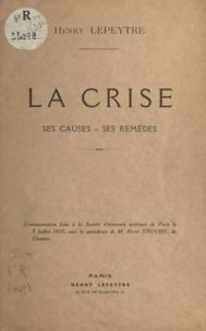Henry Lepeytre - La crise - Ses causes, ses remèdes.