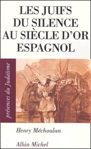 Henry Méchoulan - Les juifs du silence au siècle d'or espagnol.