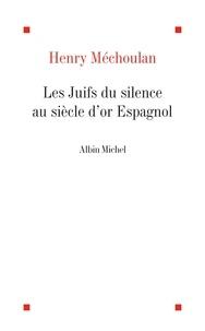 Henry Méchoulan et Henry Méchoulan - Les Juifs du silence au siècle d'or espagnol.