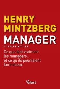 Henry Mintzberg - Manager - L'essentiel - Ce que font vraiment les managers... et ce qu'ils pourraient faire mieux.