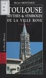 Henry Montaigu - Toulouse : Mythes et symboles de la ville rose.