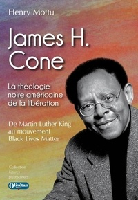 Henry Mottu - James H. Cone - La théologie noire américaine de la libération. De Martin Luther King à Black Lives Matter.