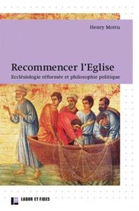 Henry Mottu - Recommencer l'Eglise - Ecclésiologie réformée et philosophie politique.