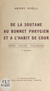 Henry Noëll - De la soutane au bonnet phrygien, et à l'habit de cour - Sieyès, Fouché, Talleyrand. 12 illustrations.