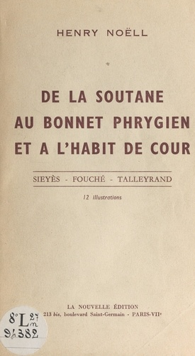 De la soutane au bonnet phrygien, et à l'habit de cour. Sieyès, Fouché, Talleyrand. 12 illustrations