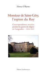 Henry O'Byrne - Monsieur de Saint-Géry, l'espion du Roy - Correspondance secrète pendant les guerres de religion en Languedoc – 1616-1641.