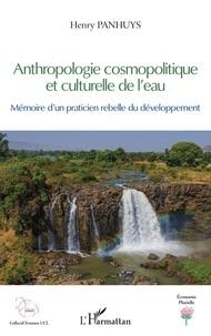 Henry Panhuys - Anthropologie cosmopolitique et culturelle de l'eau - Mémoire d'un praticien rebelle du développement.