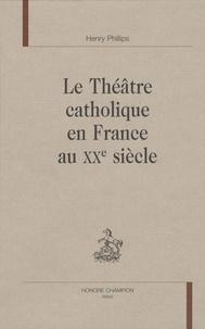 Henry Phillips - Le théâtre catholique en France au XXe siècle.