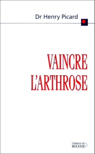 Henry Picard - Vaincre l'arthrose - La découverte de la cause et du traitement de l'arthrose.