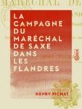 Henry Pichat - La Campagne du maréchal de Saxe dans les Flandres - De Fontenoy (mai 1745) à la prise de Bruxelles (février 1746).