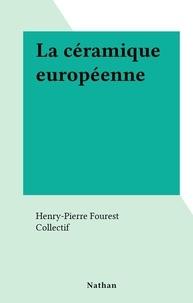 Henry-Pierre Fourest et  Collectif - La céramique européenne.