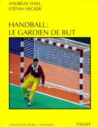 Henry Thiel - Handball - Le gardien de but, de la technique de base au perfectionnement dans les buts de handball....