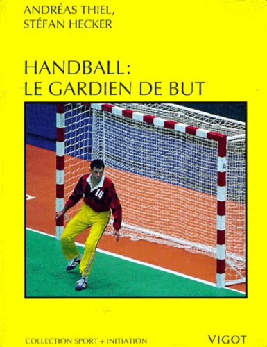 Henry Thiel - Handball - Le gardien de but, de la technique de base au perfectionnement dans les buts de handball....