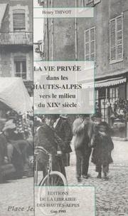 Henry Thivot et Emile Escallier - La vie privée dans les Hautes-Alpes, vers le milieu du XIXe siècle.