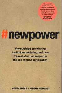 Henry Timms et Jeremy Heimans - New Power - Why outsiders are winning, institutions are failing, and how the rest of us can keep up in the age of mass participation.