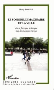 Henry Torgue - Le sonore, l'imaginaire et la ville - De la fabrique artistique aux ambiances urbaines.