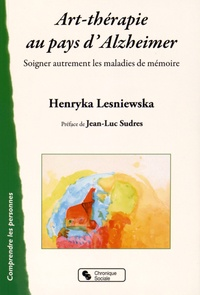 Henryka-Katia Lesniewska - Art-thérapie au pays d'Alzheimer - Soigner autrement les malades de la mémoire.
