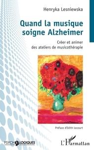 Henryka Lesniewska - Quand la musique soigne Alzheimer - Créer et animer des ateliers de musicothérapie.