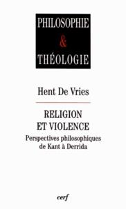 Hent De Vries - Religion et violence - Perspectives philosophiques de Kant à Derrida.