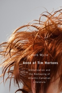 Herb Wyile - Anne of Tim Hortons - Globalization and the Reshaping of Atlantic-Canadian Literature.