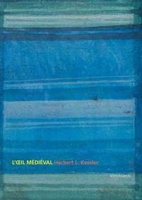 Herbert Leon Kessler - L'oeil médiéval - Ce que signifie voir l'art du Moyen Age.
